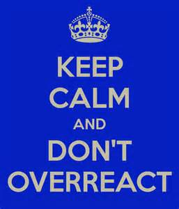 keep calm and don't overreact