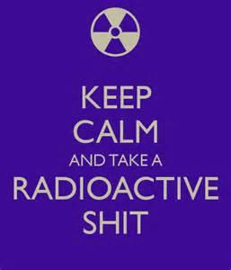 keep calm and take a radioactive shit