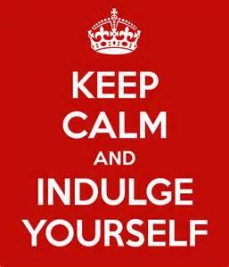 keep calm and indulge yourself
